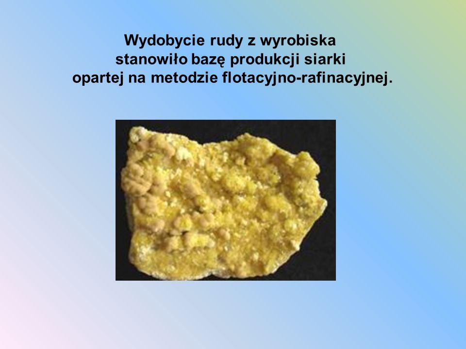 Wydobycie rudy z wyrobiska stanowiło bazę produkcji siarki opartej na metodzie flotacyjno-rafinacyjnej.