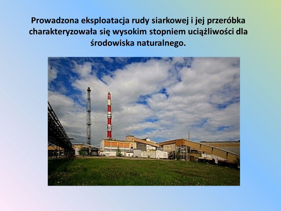 Prowadzona eksploatacja rudy siarkowej i jej przeróbka charakteryzowała się wysokim stopniem uciążliwości dla środowiska naturalnego.