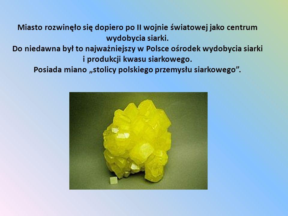 Miasto rozwinęło się dopiero po II wojnie światowej jako centrum wydobycia siarki. Do niedawna był to najważniejszy w Polsce ośrodek wydobycia siarki