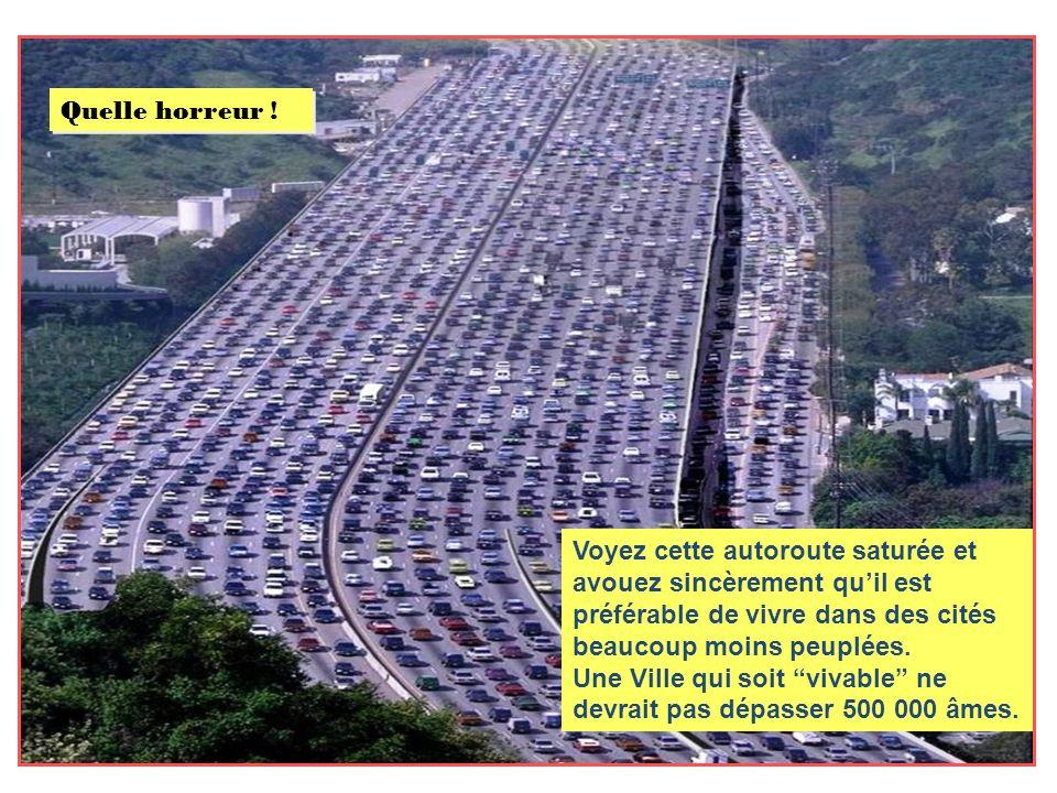 Voyez cette autoroute saturée et avouez sincèrement quil est préférable de vivre dans des cités beaucoup moins peuplées.