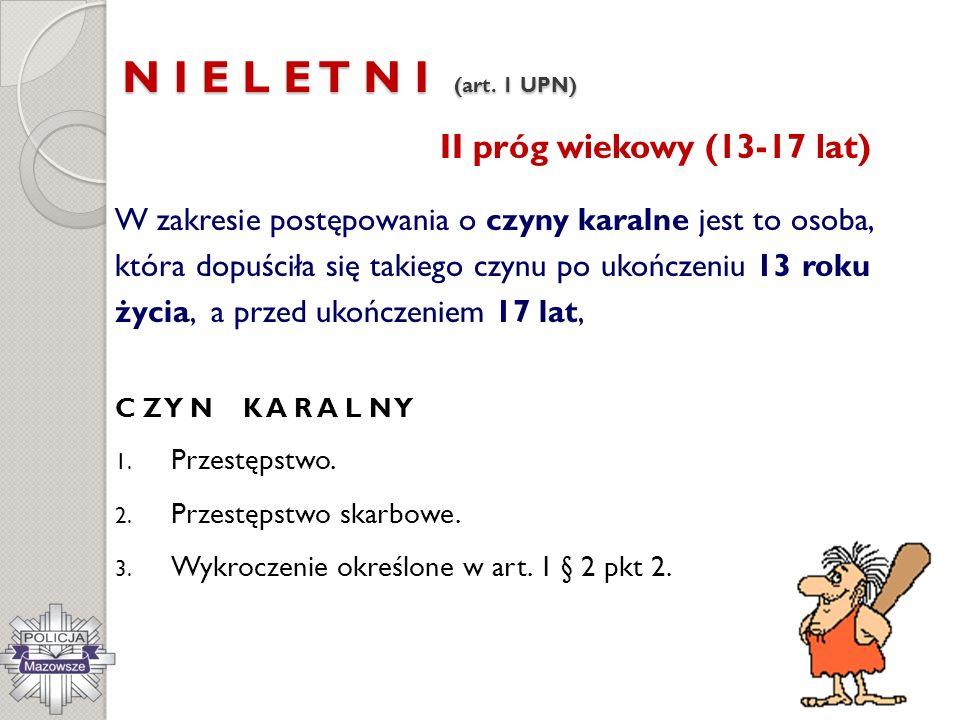 N I E L E T N I (art. 1 UPN) II próg wiekowy (13-17 lat) W zakresie postępowania o czyny karalne jest to osoba, która dopuściła się takiego czynu po u