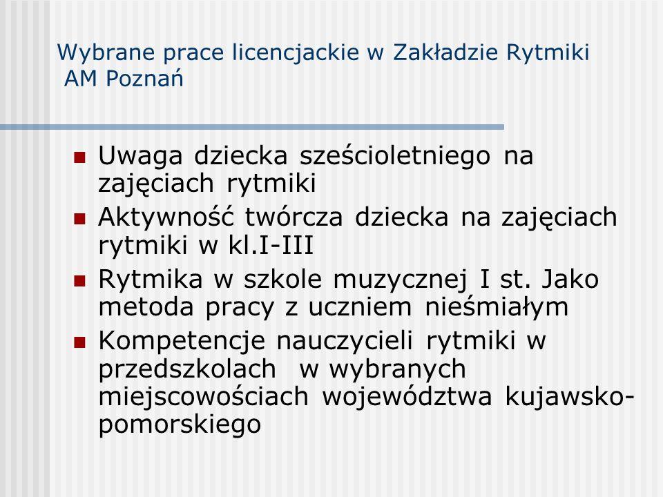 Wybrane prace licencjackie w Zakładzie Rytmiki AM Poznań Uwaga dziecka sześcioletniego na zajęciach rytmiki Aktywność twórcza dziecka na zajęciach ryt