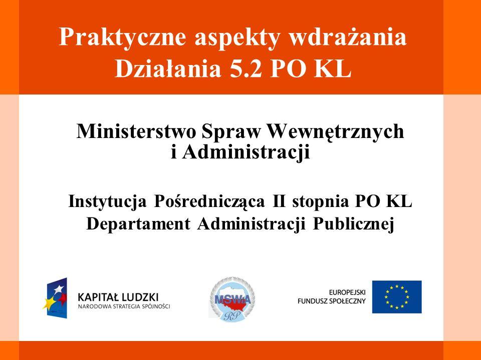 Praktyczne aspekty wdrażania Działania 5.2 PO KL Ministerstwo Spraw Wewnętrznych i Administracji Instytucja Pośrednicząca II stopnia PO KL Departament Administracji Publicznej