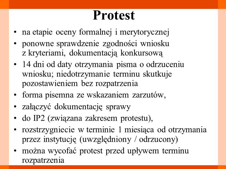 Protest na etapie oceny formalnej i merytorycznej ponowne sprawdzenie zgodności wniosku z kryteriami, dokumentacją konkursową 14 dni od daty otrzymania pisma o odrzuceniu wniosku; niedotrzymanie terminu skutkuje pozostawieniem bez rozpatrzenia forma pisemna ze wskazaniem zarzutów, załączyć dokumentację sprawy do IP2 (związana zakresem protestu), rozstrzygniecie w terminie 1 miesiąca od otrzymania przez instytucję (uwzględniony / odrzucony) można wycofać protest przed upływem terminu rozpatrzenia