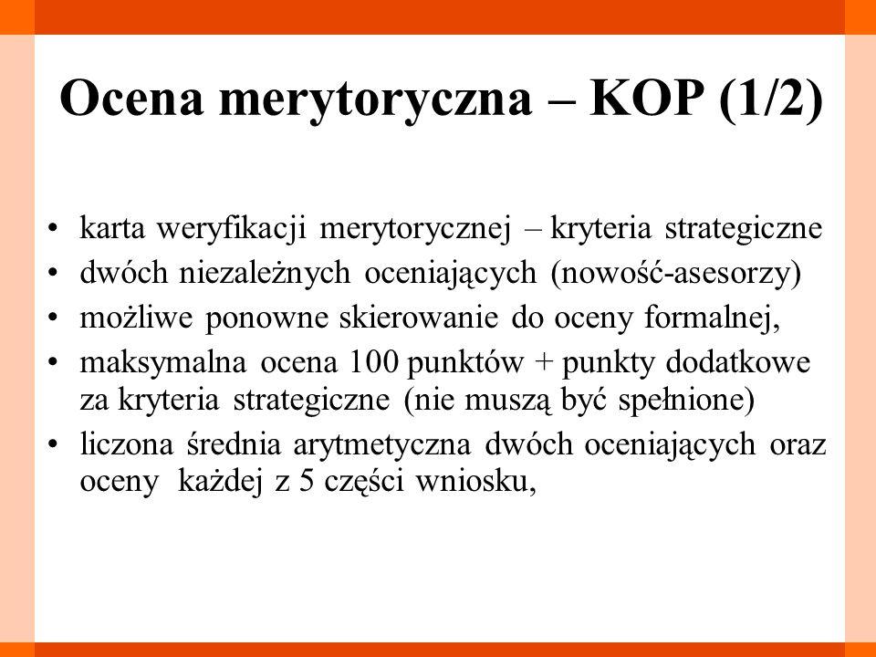 Ocena merytoryczna – KOP (1/2) karta weryfikacji merytorycznej – kryteria strategiczne dwóch niezależnych oceniających (nowość-asesorzy) możliwe ponowne skierowanie do oceny formalnej, maksymalna ocena 100 punktów + punkty dodatkowe za kryteria strategiczne (nie muszą być spełnione) liczona średnia arytmetyczna dwóch oceniających oraz oceny każdej z 5 części wniosku,