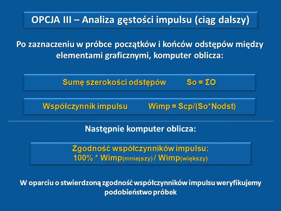 Po zaznaczeniu w próbce początków i końców odstępów między elementami graficznymi, komputer oblicza: Sumę szerokości odstępów So = ΣO Współczynnik impulsu Wimp = Scp/(So*Nodst) Zgodność współczynników impulsu: 100% * Wimp (mniejszy) / Wimp (większy) Zgodność współczynników impulsu: 100% * Wimp (mniejszy) / Wimp (większy) W oparciu o stwierdzoną zgodność współczynników impulsu weryfikujemy podobieństwo próbek OPCJA III – Analiza gęstości impulsu (ciąg dalszy) Następnie komputer oblicza: