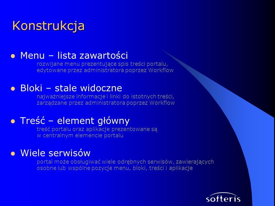 Menu – lista zawartości rozwijane menu prezentujące spis treści portalu, edytowane przez administratora poprzez Workflow Bloki – stale widoczne najważniejsze informacje i linki do istotnych treści, zarządzane przez administratora poprzez Workflow Treść – element główny treść portalu oraz aplikacje prezentowane są w centralnym elemencie portalu Wiele serwisów portal może obsługiwać wiele odrębnych serwisów, zawierających osobne lub wspólne pozycje menu, bloki, treści i aplikacje Konstrukcja