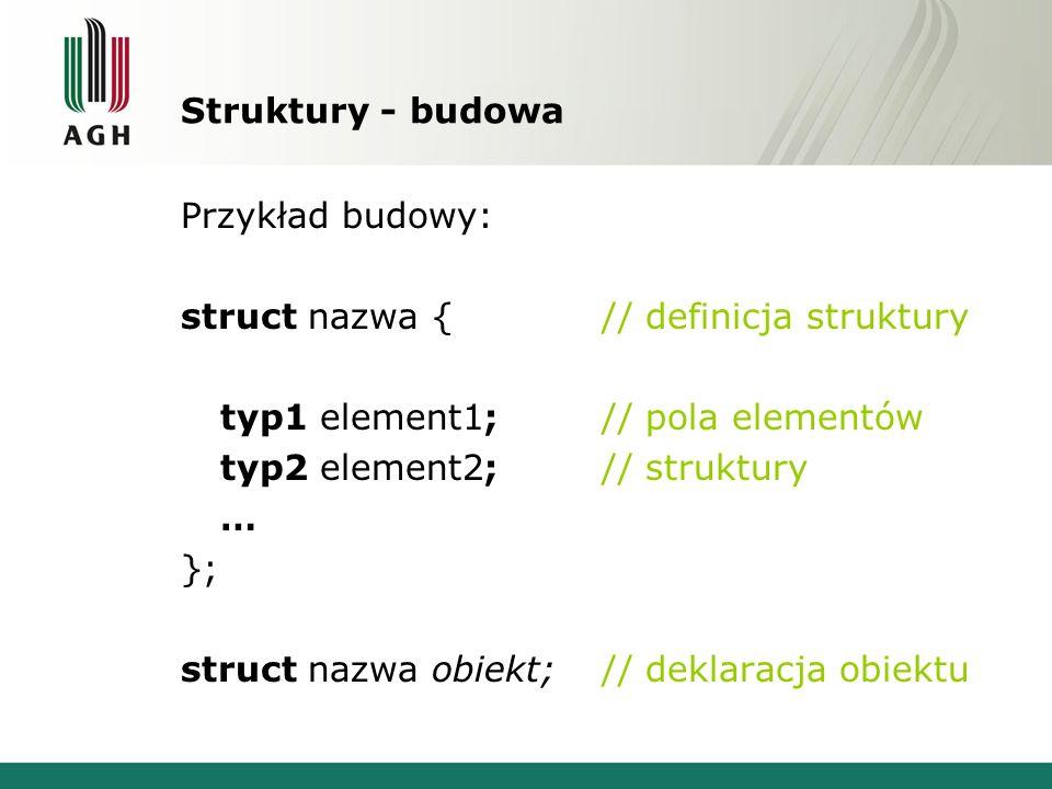 Struktury - budowa Przykład budowy: struct nazwa { // definicja struktury typ1 element1;// pola elementów typ2 element2;// struktury … }; struct nazwa
