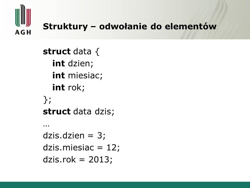 Struktury – odwołanie do elementów struct data { int dzien; int miesiac; int rok; }; struct data dzis; … dzis.dzien = 3; dzis.miesiac = 12; dzis.rok =