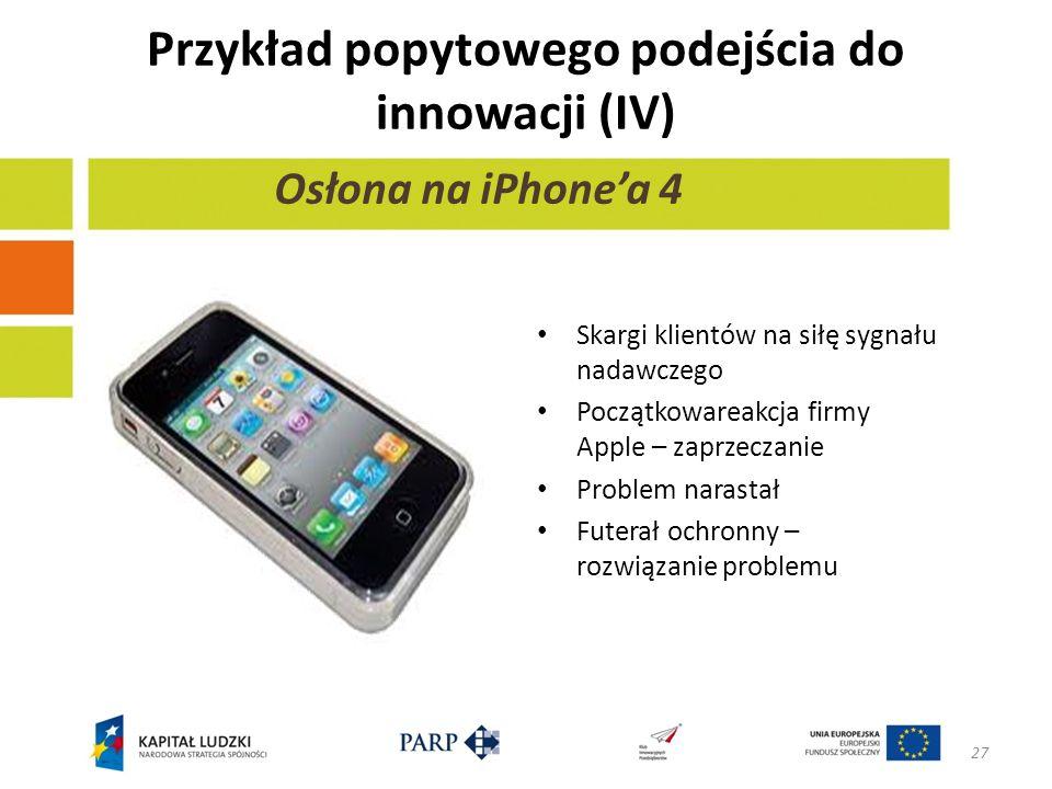 Przykład popytowego podejścia do innowacji (IV) 27 Osłona na iPhonea 4 Skargi klientów na siłę sygnału nadawczego Początkowareakcja firmy Apple – zaprzeczanie Problem narastał Futerał ochronny – rozwiązanie problemu