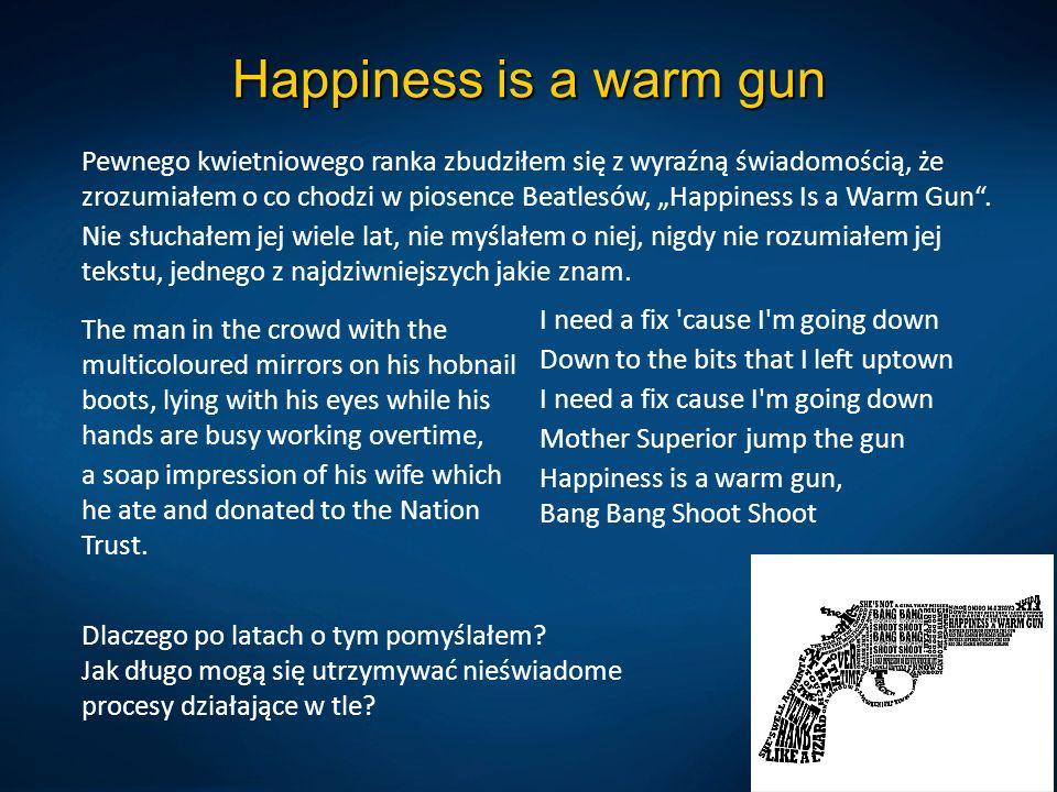 Happiness is a warm gun Pewnego kwietniowego ranka zbudziłem się z wyraźną świadomością, że zrozumiałem o co chodzi w piosence Beatlesów, Happiness Is