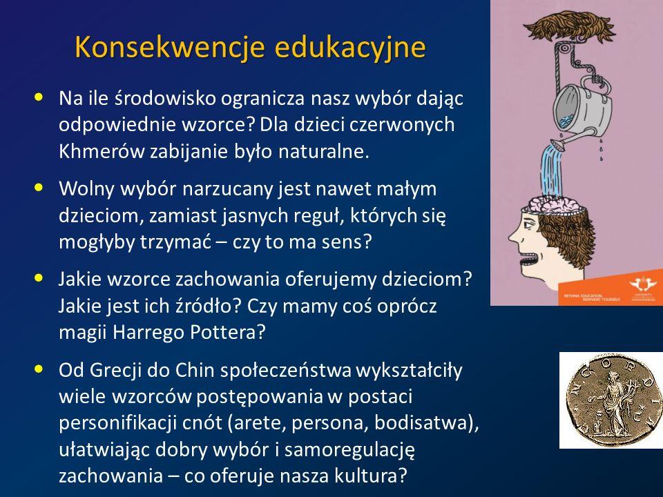Konsekwencje edukacyjne Na ile środowisko ogranicza nasz wybór dając odpowiednie wzorce? Dla dzieci czerwonych Khmerów zabijanie było naturalne. Wolny