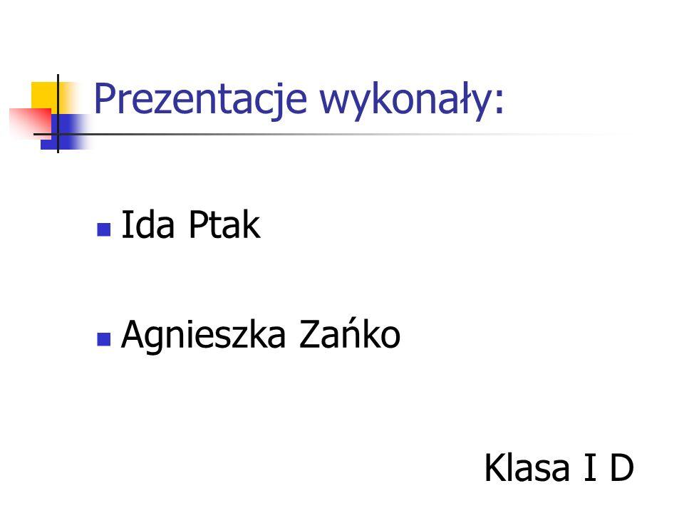 Prezentacje wykonały: Ida Ptak Agnieszka Zańko Klasa I D