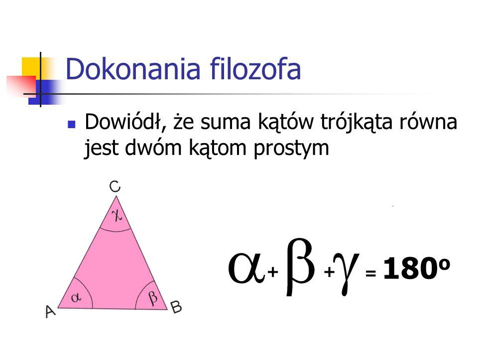 Dokonania filozofa Stwierdził, że w dowolnym trójkącie prostokątnym suma kwadratów długości przyprostokątnych jest równa kwadratowi długości przeciwprostokątnej tego trójkąta a 2 +b 2 =c 2