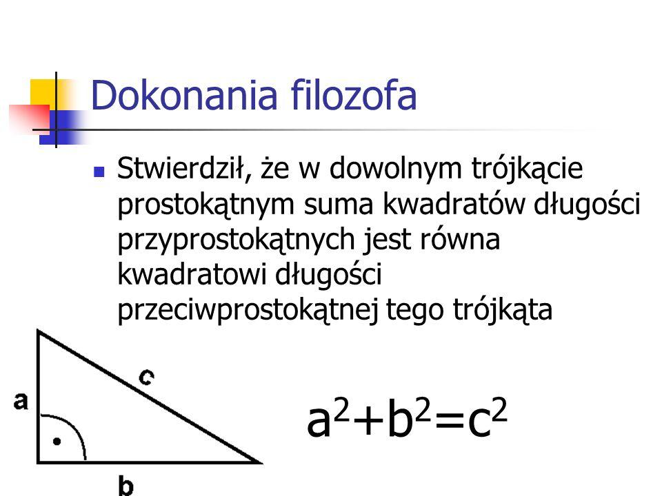 Dokonania filozofa Stwierdził, że w dowolnym trójkącie prostokątnym suma kwadratów długości przyprostokątnych jest równa kwadratowi długości przeciwpr