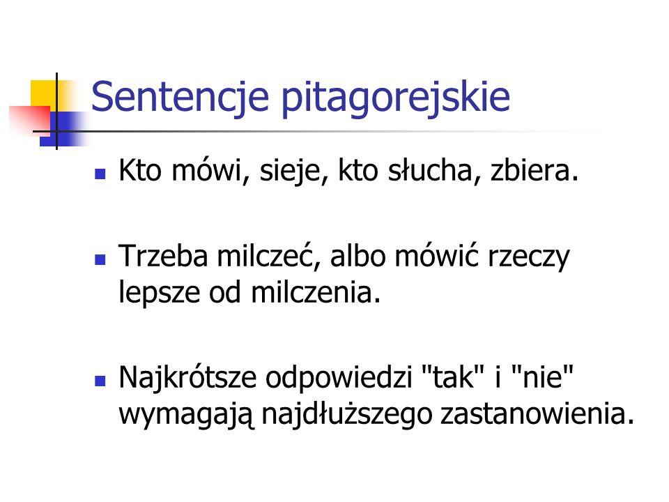 Sentencje pitagorejskie Wszystko jest liczbą.Zły język zdradza złe serce.