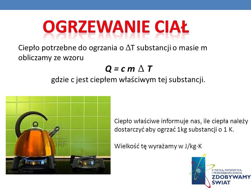 Ciepło potrzebne do ogrzania o Δ T substancji o masie m obliczamy ze wzoru Q = c m Δ T gdzie c jest ciepłem właściwym tej substancji. Ciepło właściwe