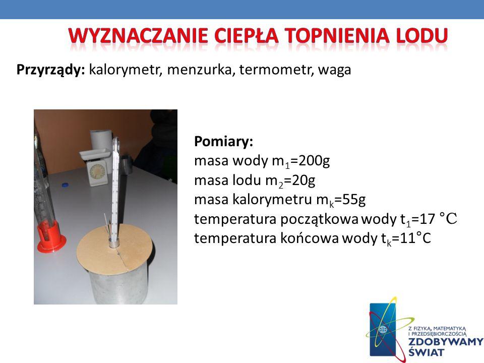 Przyrządy: kalorymetr, menzurka, termometr, waga Pomiary: masa wody m 1 =200g masa lodu m 2 =20g masa kalorymetru m k =55g temperatura początkowa wody