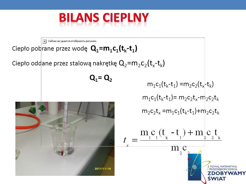 Ciepło pobrane przez wodę Q 1 =m 1 c 1 (t k -t 1 ) Ciepło oddane przez stalową nakrętkę Q 2 =m 2 c 2 (t x -t k ) Q 1 = Q 2 m 1 c 1 (t k -t 1 ) =m 2 c