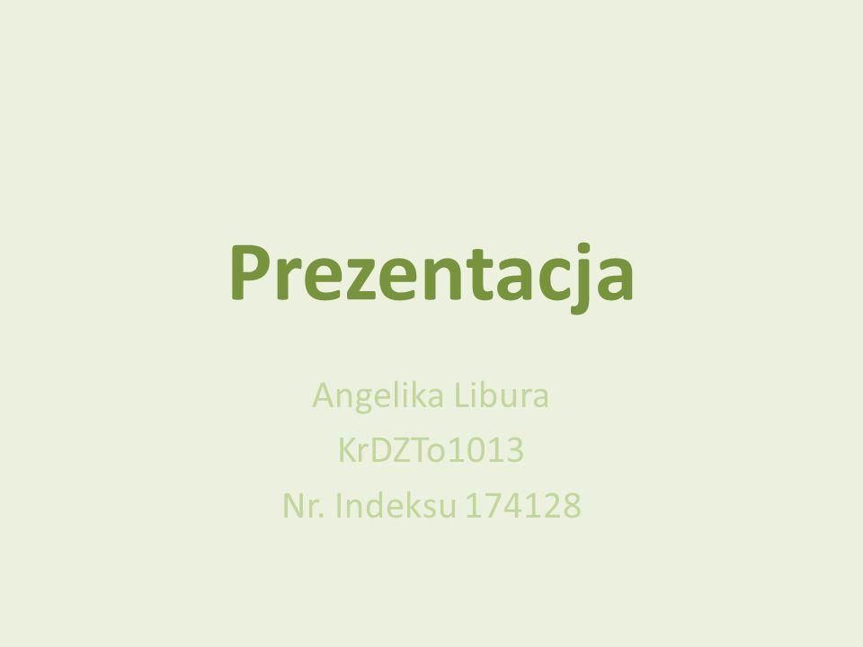 Prezentacja Angelika Libura KrDZTo1013 Nr. Indeksu 174128