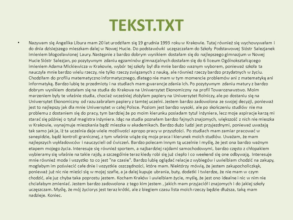 TEKST.TXT Nazywam się Angelika Libura mam 20 lat urodziłam się 19 grudnia 1993 roku w Krakowie. Tutaj również się wychowywałam i do dnia dzisiejszego