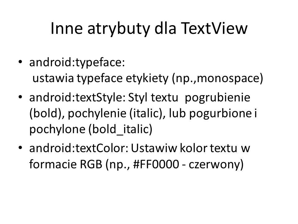 Inne atrybuty dla TextView android:typeface: ustawia typeface etykiety (np.,monospace) android:textStyle: Styl textu pogrubienie (bold), pochylenie (i