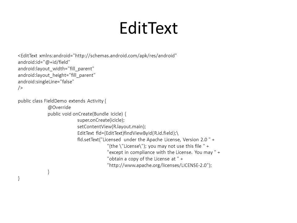 EditText <EditText xmlns:android= http://schemas.android.com/apk/res/android android:id= @+id/field android:layout_width= fill_parent android:layout_height= fill_parent android:singleLine= false /> public class FieldDemo extends Activity { @Override public void onCreate(Bundle icicle) { super.onCreate(icicle); setContentView(R.layout.main); EditText fld=(EditText)findViewById(R.id.field);\ fld.setText( Licensed under the Apache License, Version 2.0 + (the \ License\ ); you may not use this file + except in compliance with the License.