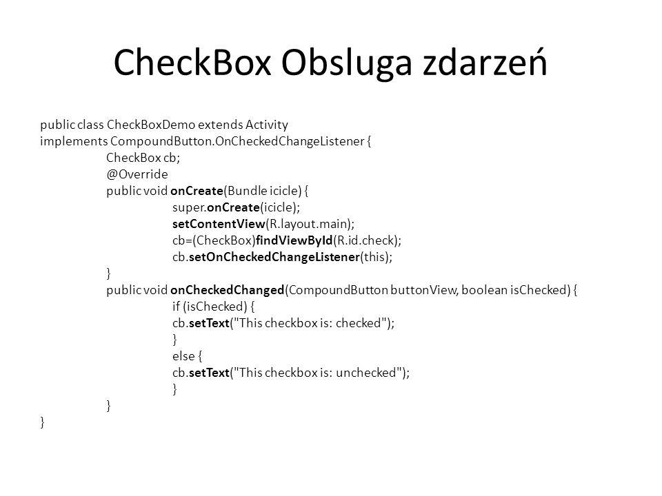 CheckBox Obsluga zdarzeń public class CheckBoxDemo extends Activity implements CompoundButton.OnCheckedChangeListener { CheckBox cb; @Override public