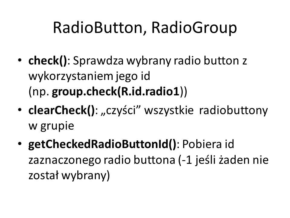 RadioButton, RadioGroup check(): Sprawdza wybrany radio button z wykorzystaniem jego id (np. group.check(R.id.radio1)) clearCheck(): czyści wszystkie