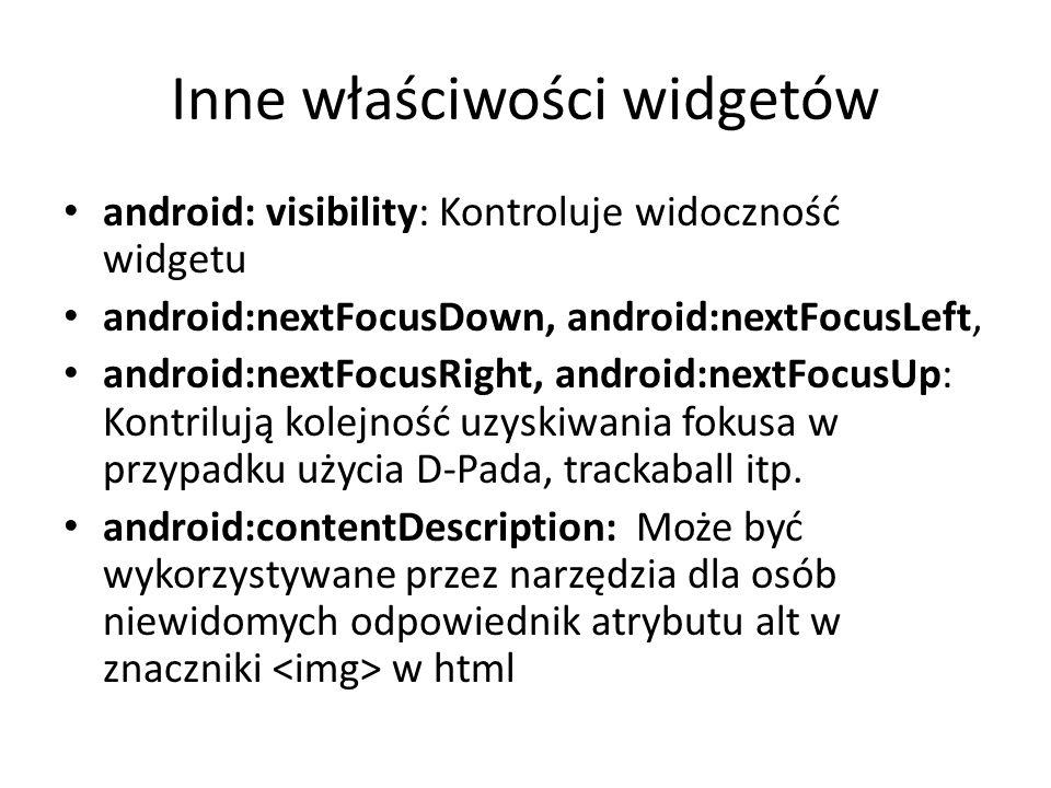 Inne właściwości widgetów android: visibility: Kontroluje widoczność widgetu android:nextFocusDown, android:nextFocusLeft, android:nextFocusRight, and