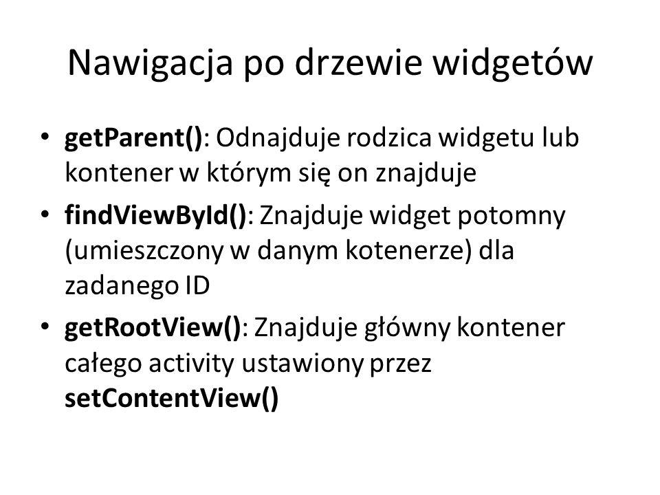 Nawigacja po drzewie widgetów getParent(): Odnajduje rodzica widgetu lub kontener w którym się on znajduje findViewById(): Znajduje widget potomny (um