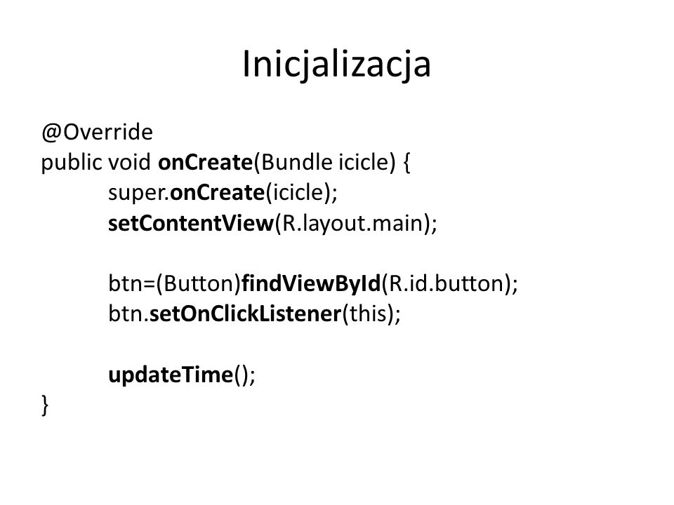 Inicjalizacja @Override public void onCreate(Bundle icicle) { super.onCreate(icicle); setContentView(R.layout.main); btn=(Button)findViewById(R.id.button); btn.setOnClickListener(this); updateTime(); }