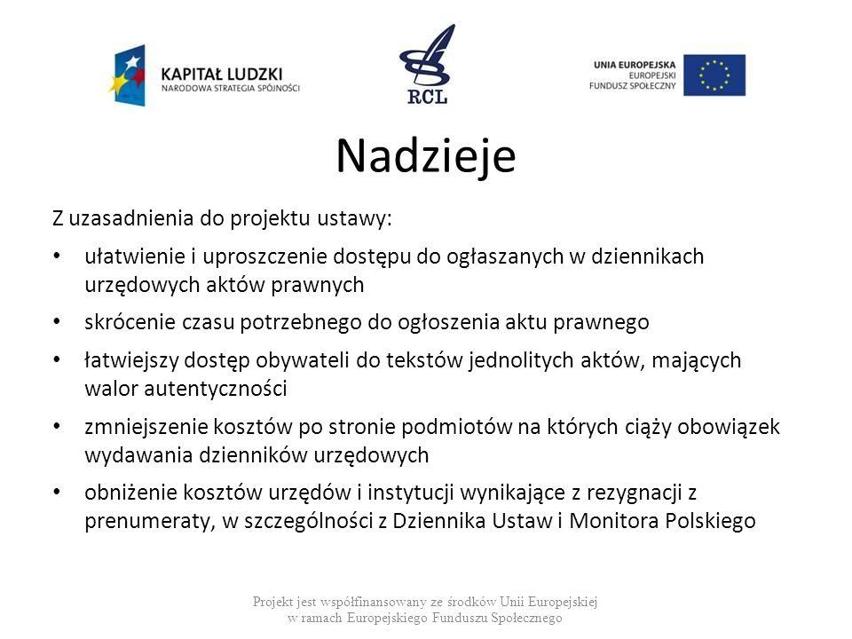 Obawy Obawy zgłaszane na etapie konsultacji: ograniczenie dostępu obywateli do aktów prawnych o charakterze powszechnie obowiązującym wzrost kosztów związany z zabezpieczeniem sposobu archiwizacji aktów prawnych i zabezpieczeniem przed nieuprawnionymi zmianami negatywny wpływ częstego sporządzanie tekstów jednolitych na czytelność aktów normatywnych Projekt jest współfinansowany ze środków Unii Europejskiej w ramach Europejskiego Funduszu Społecznego