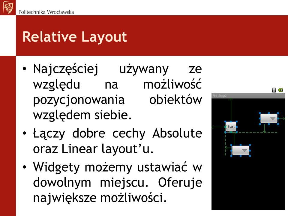 Relative Layout Najczęściej używany ze względu na możliwość pozycjonowania obiektów względem siebie. Łączy dobre cechy Absolute oraz Linear layoutu. W