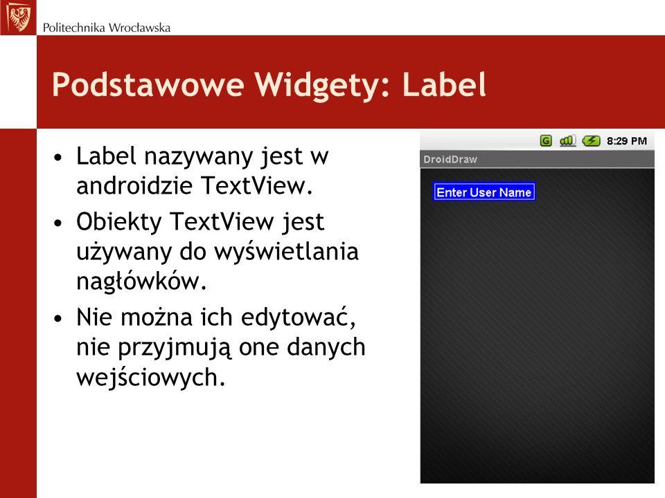 Podstawowe Widgety: Label Label nazywany jest w androidzie TextView. Obiekty TextView jest używany do wyświetlania nagłówków. Nie można ich edytować,