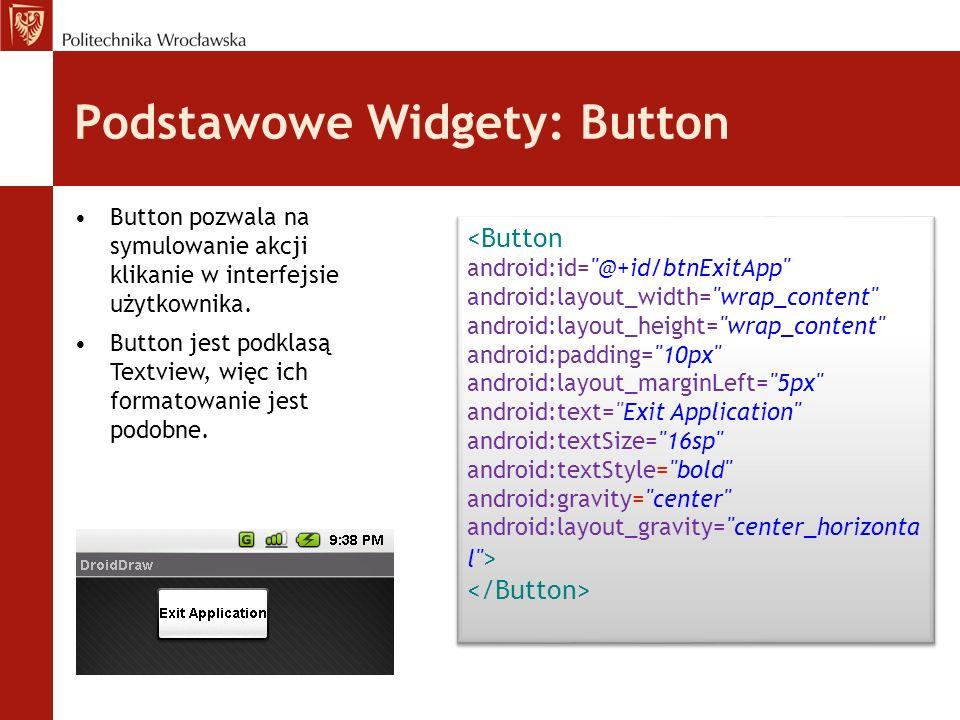 Podstawowe Widgety: Button Button pozwala na symulowanie akcji klikanie w interfejsie użytkownika. Button jest podklasą Textview, więc ich formatowani