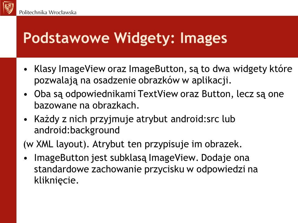Podstawowe Widgety: Images Klasy ImageView oraz ImageButton, są to dwa widgety które pozwalają na osadzenie obrazków w aplikacji. Oba są odpowiednikam