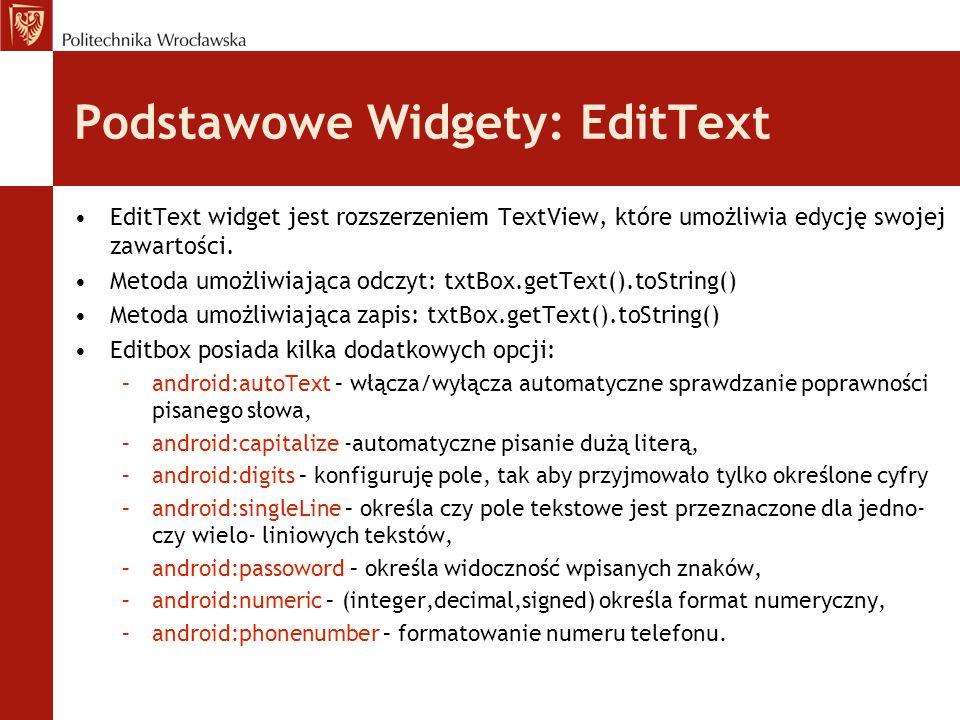 Podstawowe Widgety: EditText EditText widget jest rozszerzeniem TextView, które umożliwia edycję swojej zawartości. Metoda umożliwiająca odczyt: txtBo