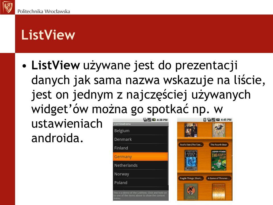ListView ListView używane jest do prezentacji danych jak sama nazwa wskazuje na liście, jest on jednym z najczęściej używanych widgetów można go spotk
