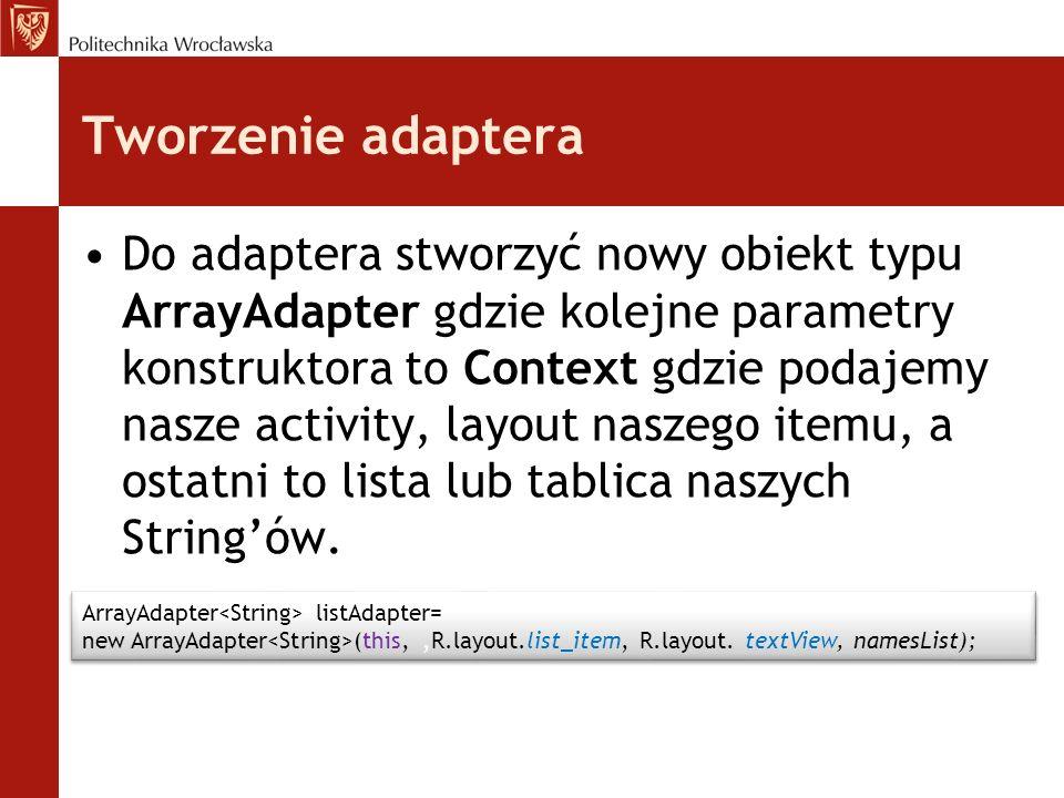 Tworzenie adaptera Do adaptera stworzyć nowy obiekt typu ArrayAdapter gdzie kolejne parametry konstruktora to Context gdzie podajemy nasze activity, l