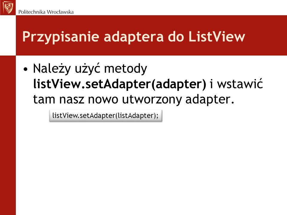 Przypisanie adaptera do ListView Należy użyć metody listView.setAdapter(adapter) i wstawić tam nasz nowo utworzony adapter. listView.setAdapter(listAd