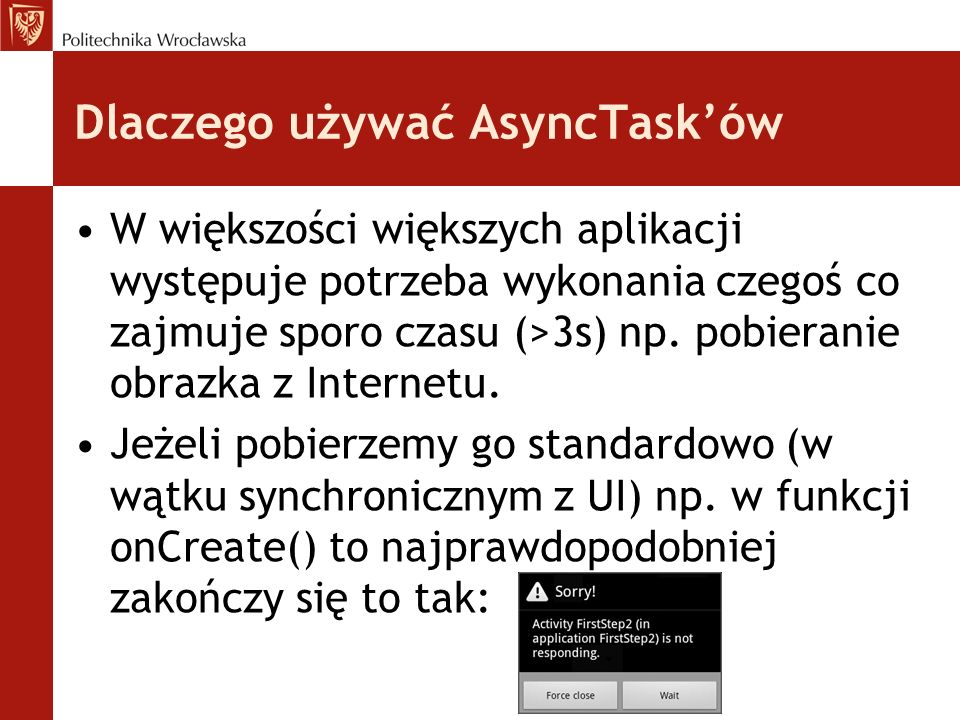 Dlaczego używać AsyncTasków W większości większych aplikacji występuje potrzeba wykonania czegoś co zajmuje sporo czasu (>3s) np. pobieranie obrazka z