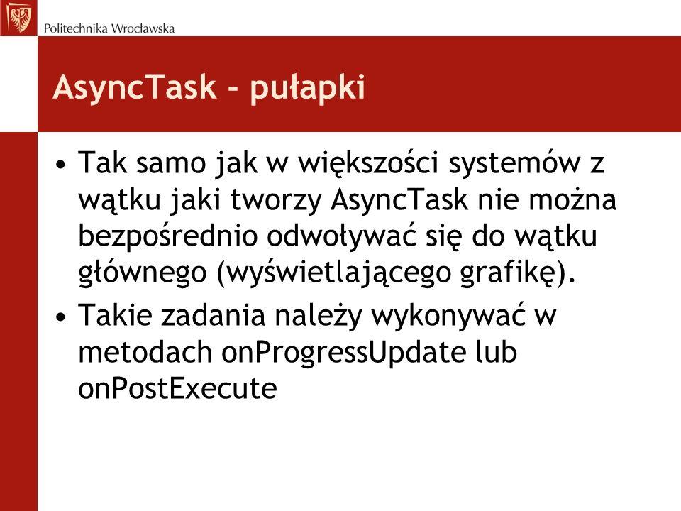 AsyncTask - pułapki Tak samo jak w większości systemów z wątku jaki tworzy AsyncTask nie można bezpośrednio odwoływać się do wątku głównego (wyświetla