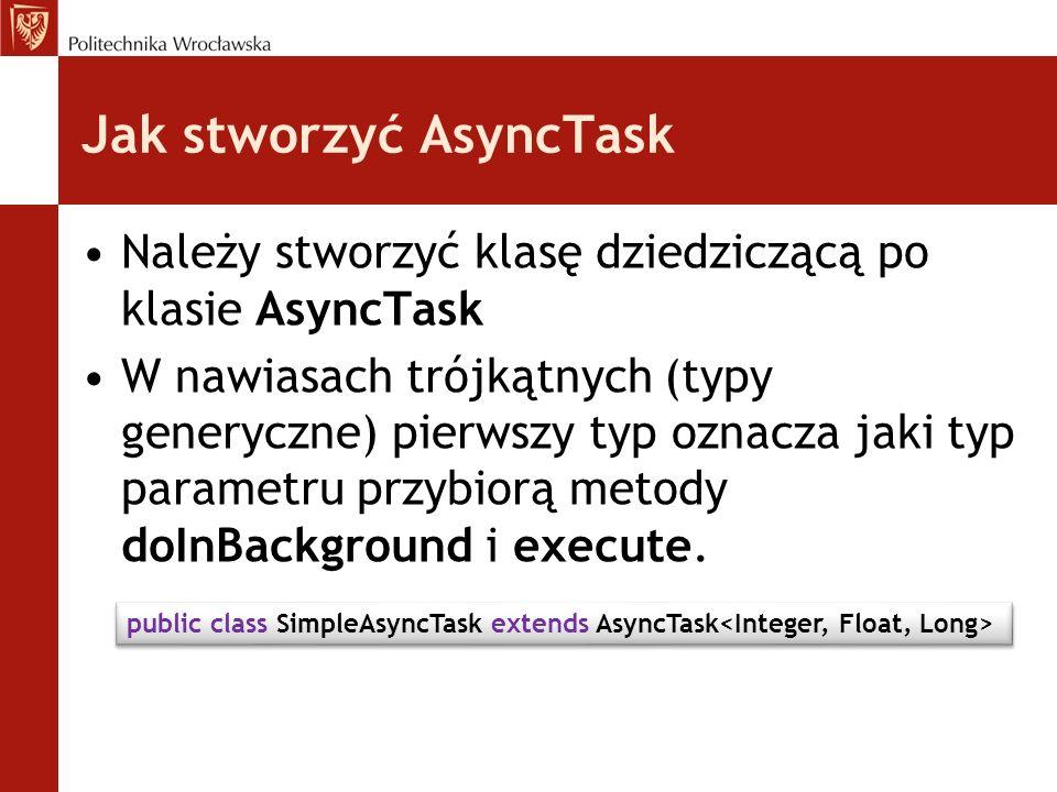 Jak stworzyć AsyncTask Należy stworzyć klasę dziedziczącą po klasie AsyncTask W nawiasach trójkątnych (typy generyczne) pierwszy typ oznacza jaki typ