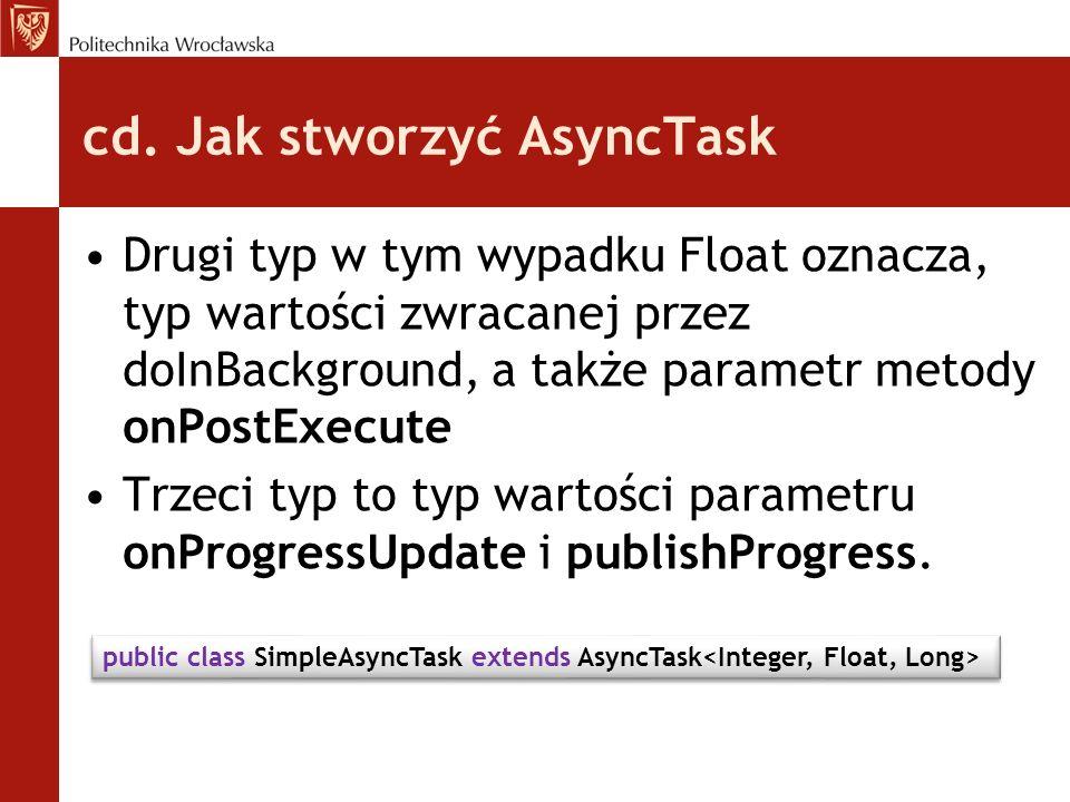 cd. Jak stworzyć AsyncTask Drugi typ w tym wypadku Float oznacza, typ wartości zwracanej przez doInBackground, a także parametr metody onPostExecute T