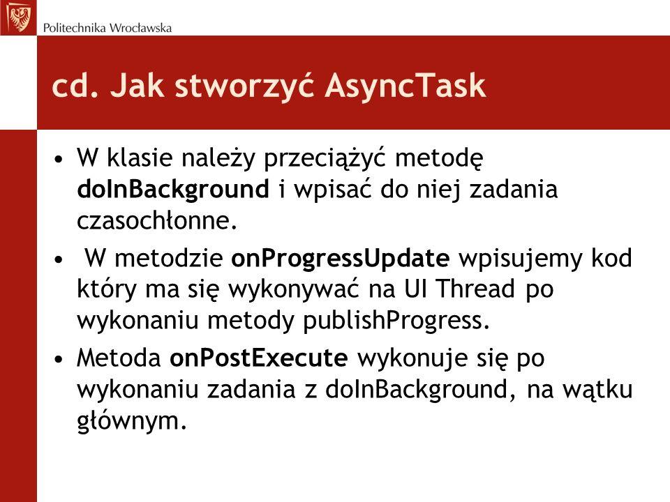 cd. Jak stworzyć AsyncTask W klasie należy przeciążyć metodę doInBackground i wpisać do niej zadania czasochłonne. W metodzie onProgressUpdate wpisuje