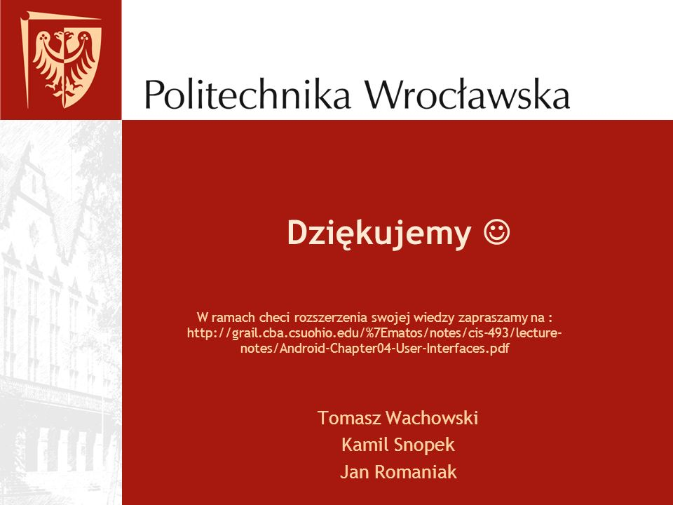 Dziękujemy Tomasz Wachowski Kamil Snopek Jan Romaniak W ramach checi rozszerzenia swojej wiedzy zapraszamy na : http://grail.cba.csuohio.edu/%7Ematos/notes/cis-493/lecture- notes/Android-Chapter04-User-Interfaces.pdf
