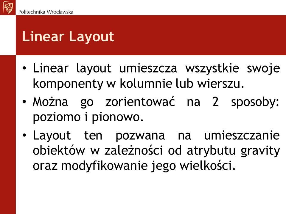 Linear Layout Linear layout umieszcza wszystkie swoje komponenty w kolumnie lub wierszu. Można go zorientować na 2 sposoby: poziomo i pionowo. Layout