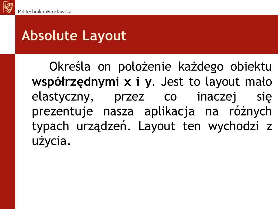 Absolute Layout Określa on położenie każdego obiektu współrzędnymi x i y. Jest to layout mało elastyczny, przez co inaczej się prezentuje nasza aplika