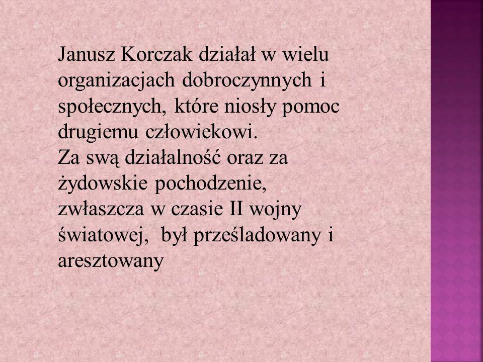 Janusz Korczak działał w wielu organizacjach dobroczynnych i społecznych, które niosły pomoc drugiemu człowiekowi. Za swą działalność oraz za żydowski